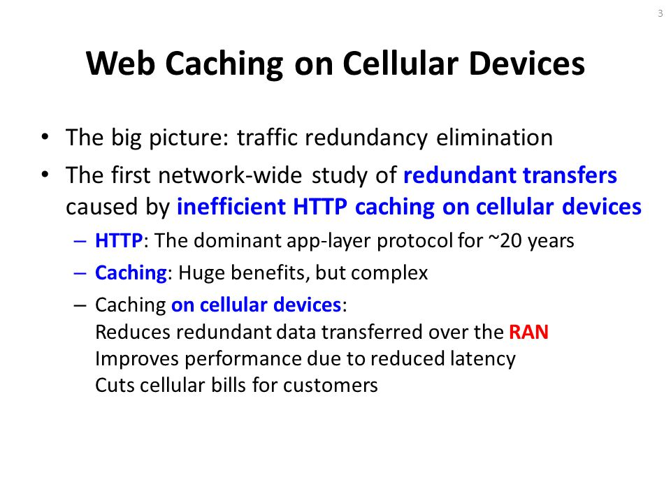 Web Caching on Cellular Devices The big picture: traffic redundancy elimination The first network-wide study of redundant transfers caused by inefficient HTTP caching on cellular devices – HTTP: The dominant app-layer protocol for ~20 years – Caching: Huge benefits, but complex – Caching on cellular devices: Reduces redundant data transferred over the RAN Improves performance due to reduced latency Cuts cellular bills for customers 3
