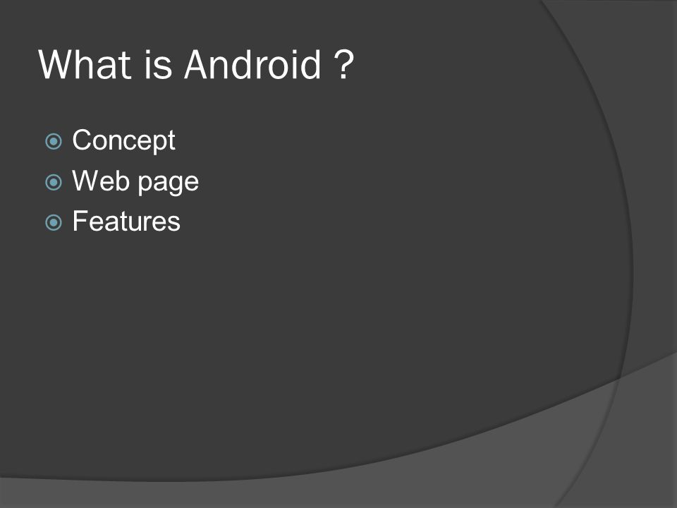 What is Android ?  Concept  Web page  Features