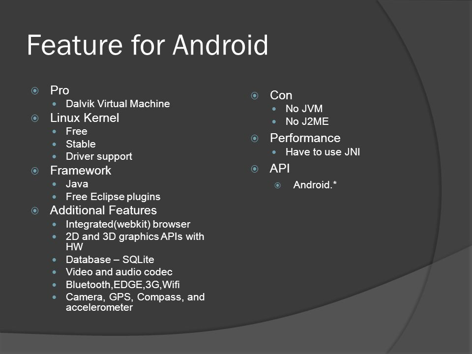 Feature for Android  Pro Dalvik Virtual Machine  Linux Kernel Free Stable Driver support  Framework Java Free Eclipse plugins  Additional Features Integrated(webkit) browser 2D and 3D graphics APIs with HW Database – SQLite Video and audio codec Bluetooth,EDGE,3G,Wifi Camera, GPS, Compass, and accelerometer  Con No JVM No J2ME  Performance Have to use JNI  API  Android.*