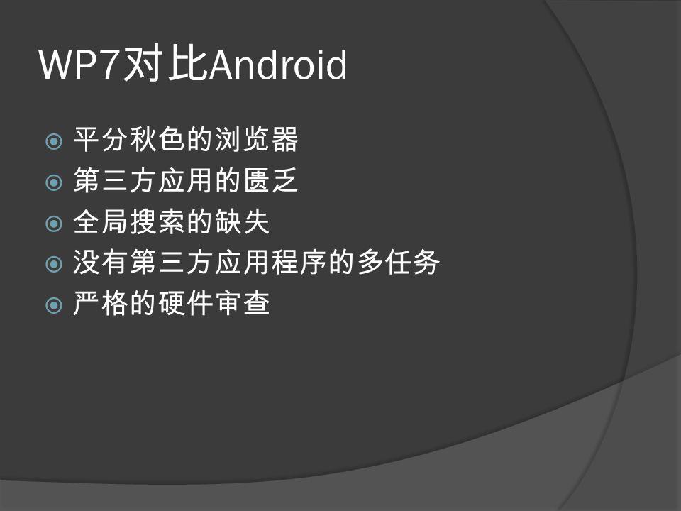 WP7 对比 Android  平分秋色的浏览器  第三方应用的匮乏  全局搜索的缺失  没有第三方应用程序的多任务  严格的硬件审查