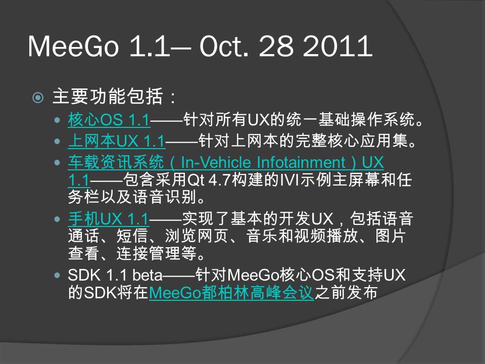 MeeGo 1.1— Oct. 28 2011  主要功能包括: 核心 OS 1.1—— 针对所有 UX 的统一基础操作系统。 核心 OS 1.1 上网本 UX 1.1—— 针对上网本的完整核心应用集。 上网本 UX 1.1 车载资讯系统( In-Vehicle Infotainment ) UX