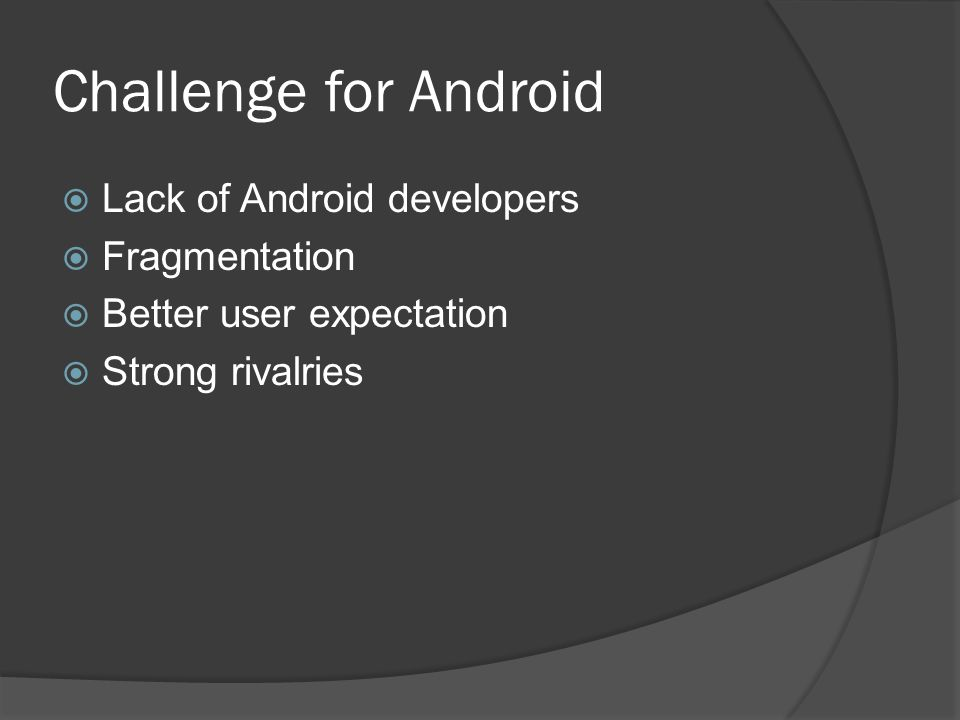 Challenge for Android  Lack of Android developers  Fragmentation  Better user expectation  Strong rivalries
