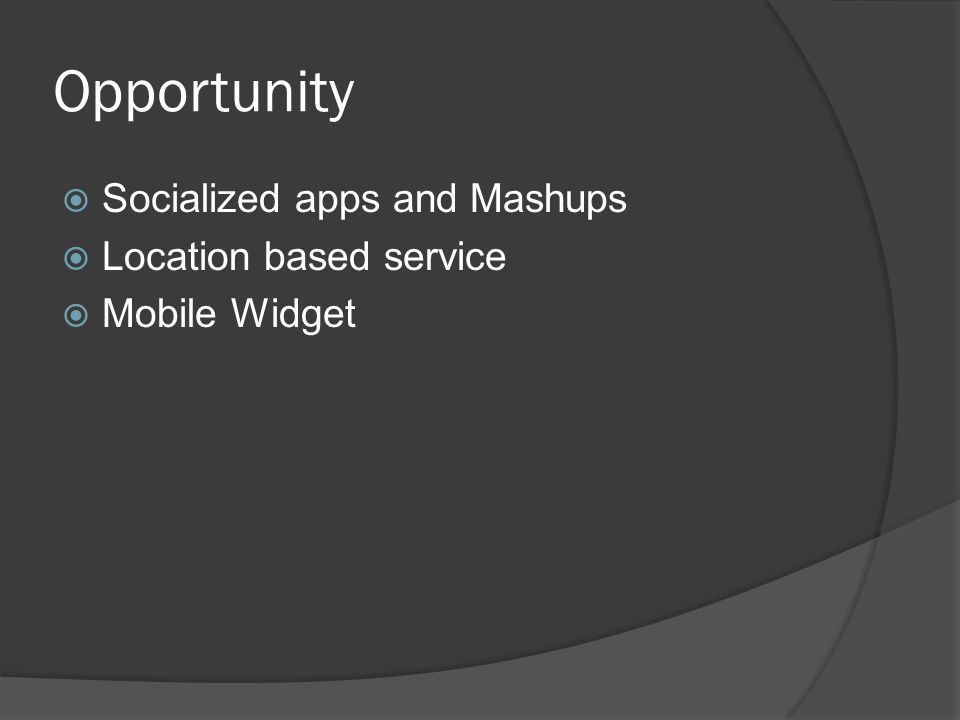 Opportunity  Socialized apps and Mashups  Location based service  Mobile Widget