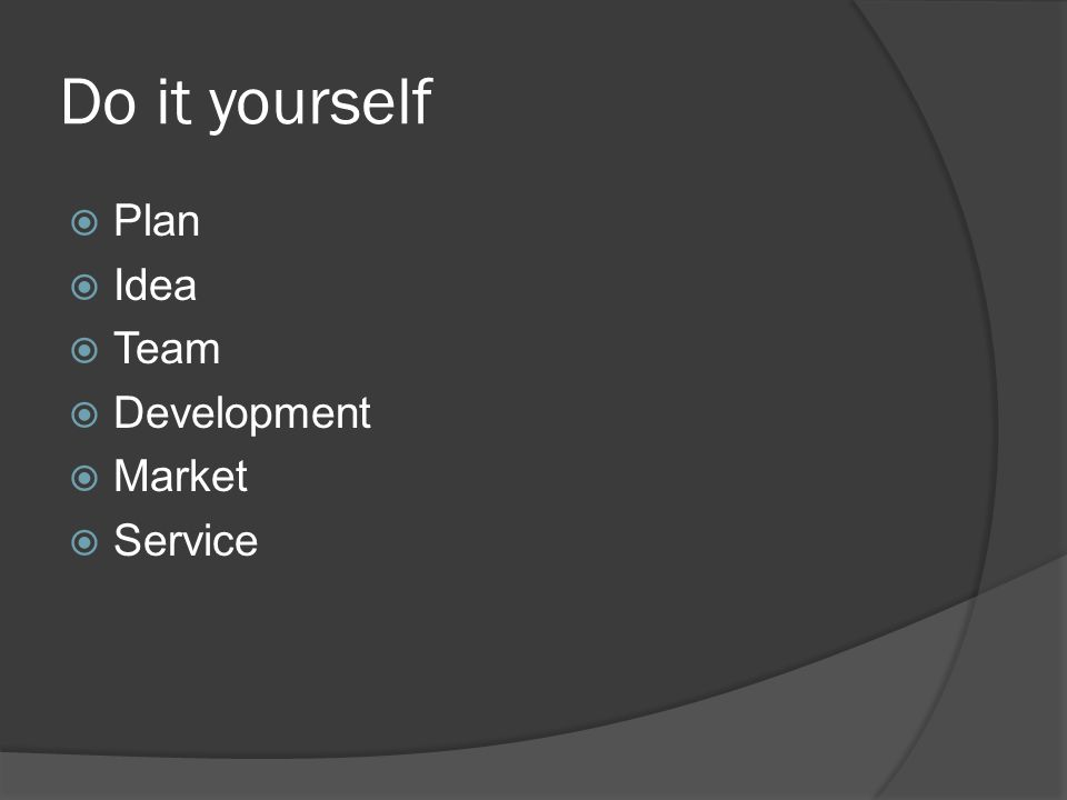 Do it yourself  Plan  Idea  Team  Development  Market  Service