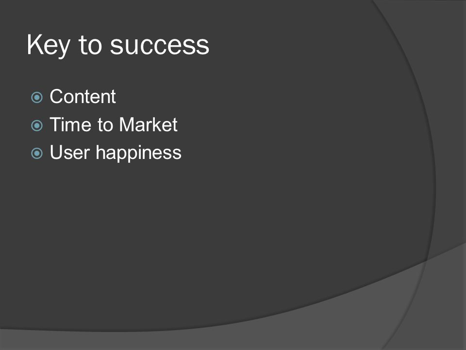 Key to success  Content  Time to Market  User happiness