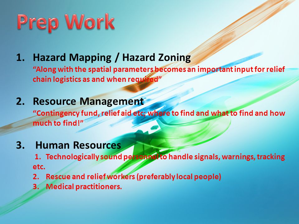 1.Hazard Mapping / Hazard Zoning Along with the spatial parameters becomes an important input for relief chain logistics as and when required 2.Resource Management Contingency fund, relief aid etc; where to find and what to find and how much to find! 3.