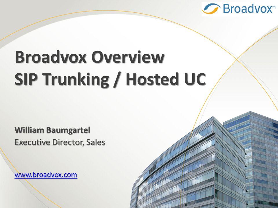 Broadvox Overview SIP Trunking / Hosted UC William Baumgartel Executive Director, Sales www.broadvox.com