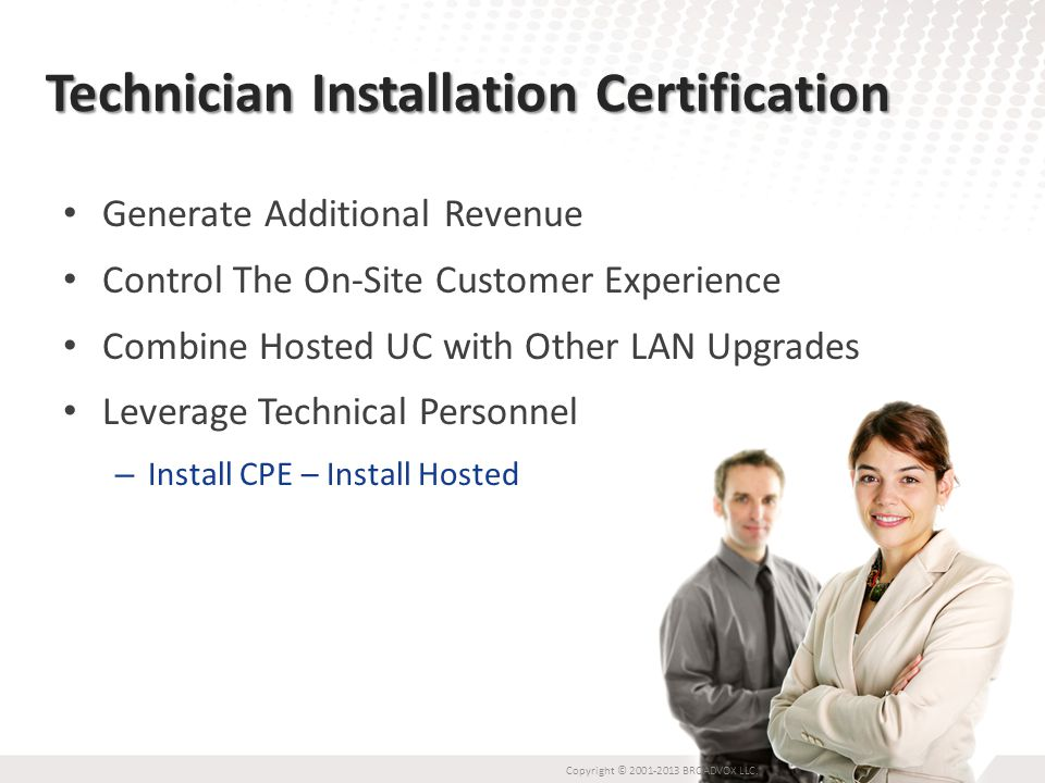 Technician Installation Certification Generate Additional Revenue Control The On-Site Customer Experience Combine Hosted UC with Other LAN Upgrades Leverage Technical Personnel – Install CPE – Install Hosted Copyright © 2001-2013 BROADVOX LLC.