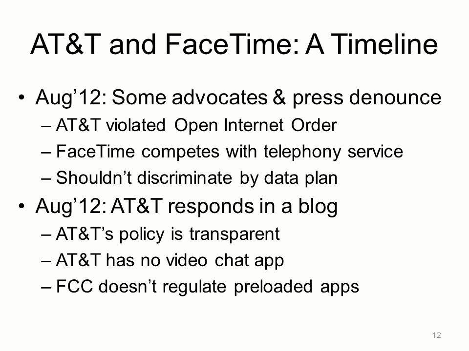AT&T and FaceTime: A Timeline Aug'12: Some advocates & press denounce –AT&T violated Open Internet Order –FaceTime competes with telephony service –Shouldn't discriminate by data plan Aug'12: AT&T responds in a blog –AT&T's policy is transparent –AT&T has no video chat app –FCC doesn't regulate preloaded apps 12