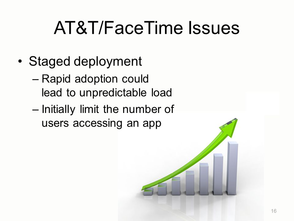 AT&T/FaceTime Issues Staged deployment –Rapid adoption could lead to unpredictable load –Initially limit the number of users accessing an app 16