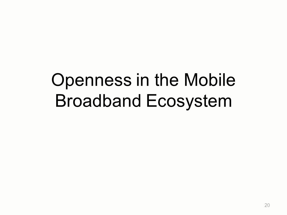 Openness in the Mobile Broadband Ecosystem 20