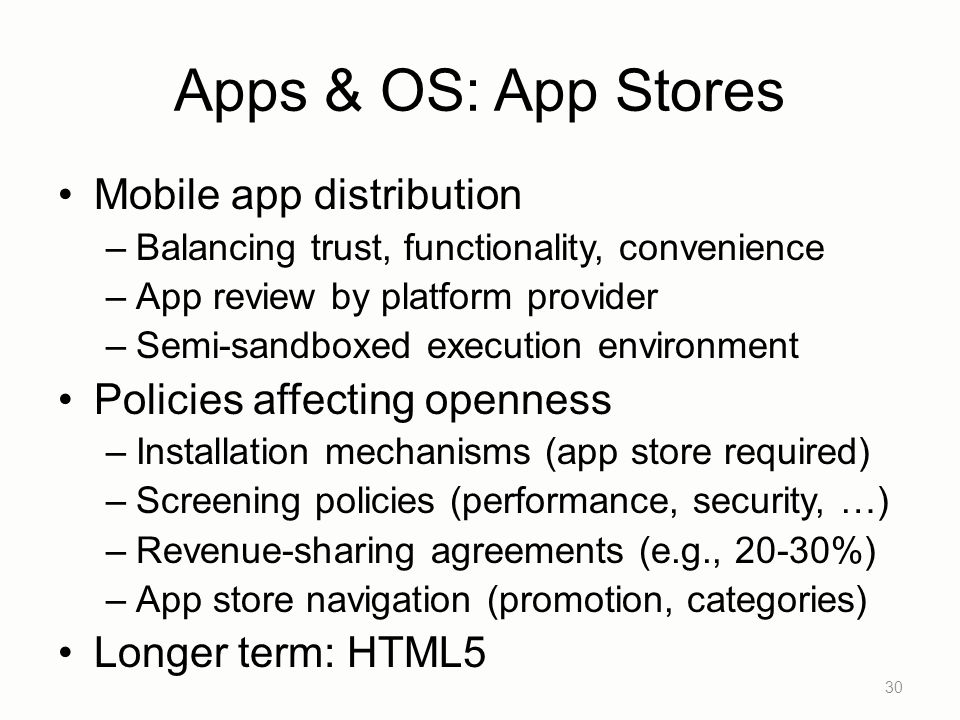 Apps & OS: App Stores Mobile app distribution –Balancing trust, functionality, convenience –App review by platform provider –Semi-sandboxed execution environment Policies affecting openness –Installation mechanisms (app store required) –Screening policies (performance, security, …) –Revenue-sharing agreements (e.g., 20-30%) –App store navigation (promotion, categories) Longer term: HTML5 30