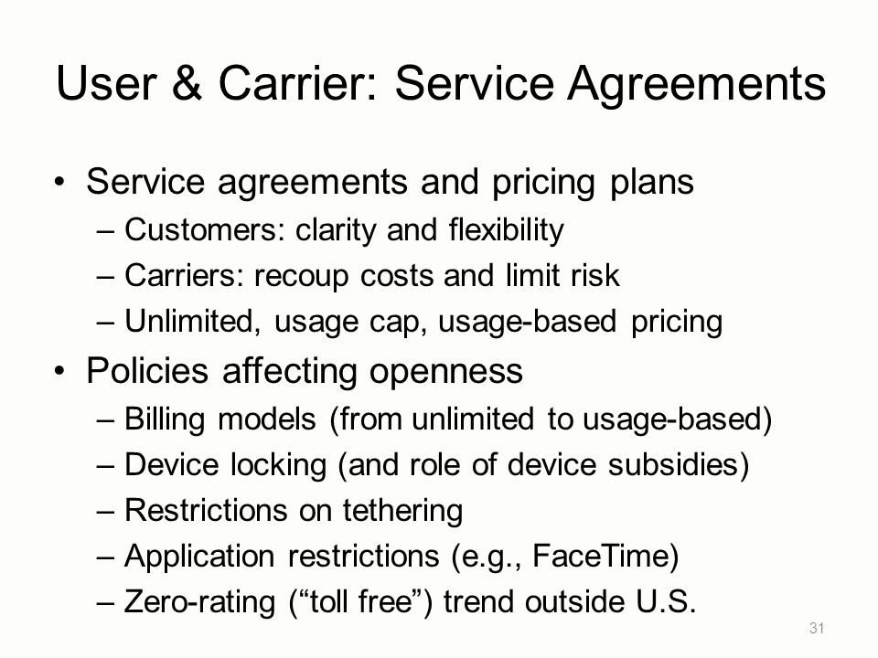 User & Carrier: Service Agreements Service agreements and pricing plans –Customers: clarity and flexibility –Carriers: recoup costs and limit risk –Unlimited, usage cap, usage-based pricing Policies affecting openness –Billing models (from unlimited to usage-based) –Device locking (and role of device subsidies) –Restrictions on tethering –Application restrictions (e.g., FaceTime) –Zero-rating ( toll free ) trend outside U.S.