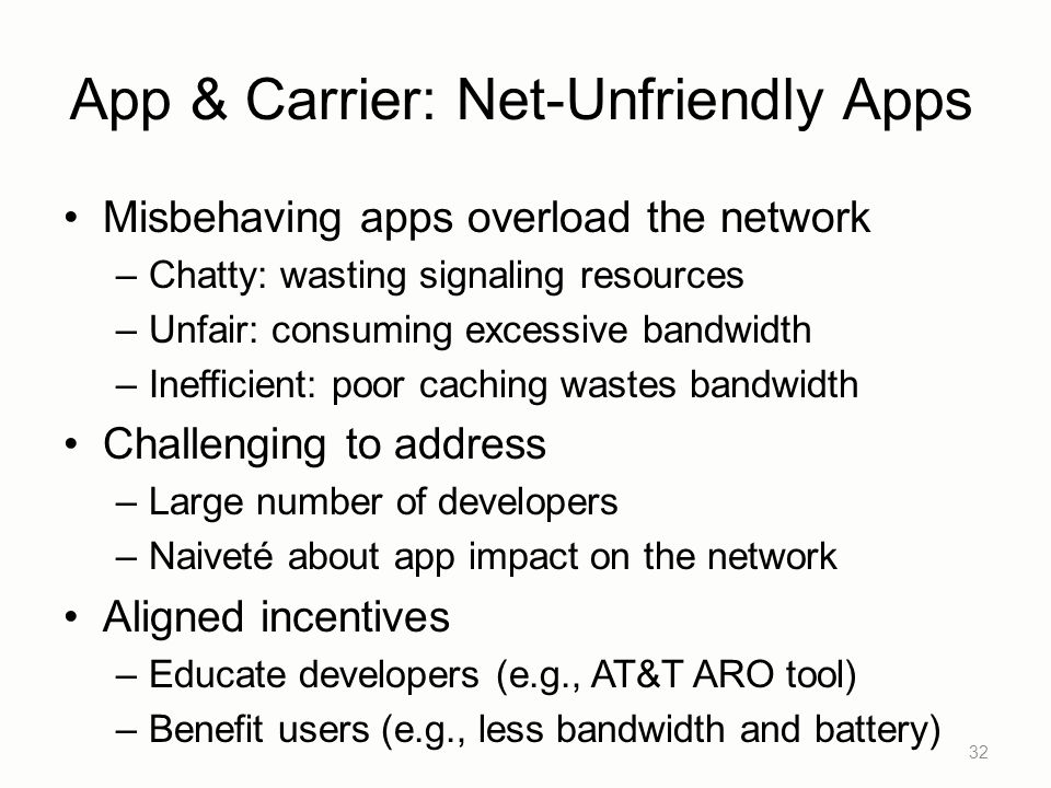 App & Carrier: Net-Unfriendly Apps Misbehaving apps overload the network –Chatty: wasting signaling resources –Unfair: consuming excessive bandwidth –Inefficient: poor caching wastes bandwidth Challenging to address –Large number of developers –Naiveté about app impact on the network Aligned incentives –Educate developers (e.g., AT&T ARO tool) –Benefit users (e.g., less bandwidth and battery) 32