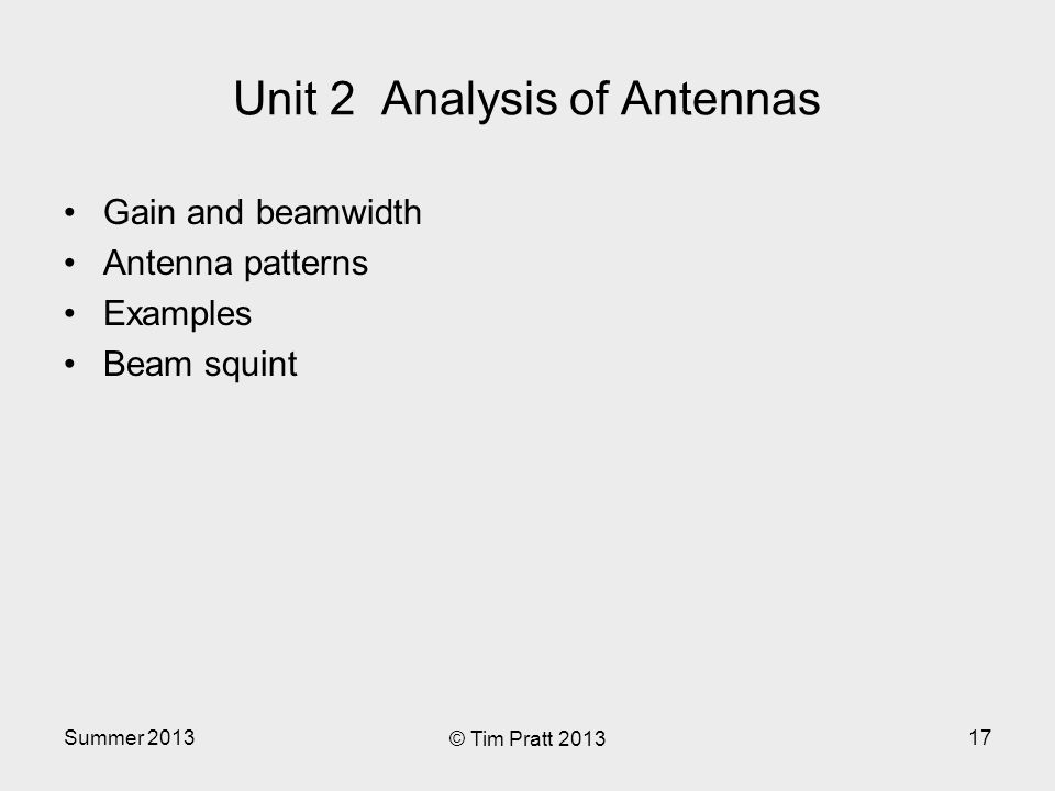 Unit 2 Analysis of Antennas Gain and beamwidth Antenna patterns Examples Beam squint Summer 2013 © Tim Pratt 2013 17