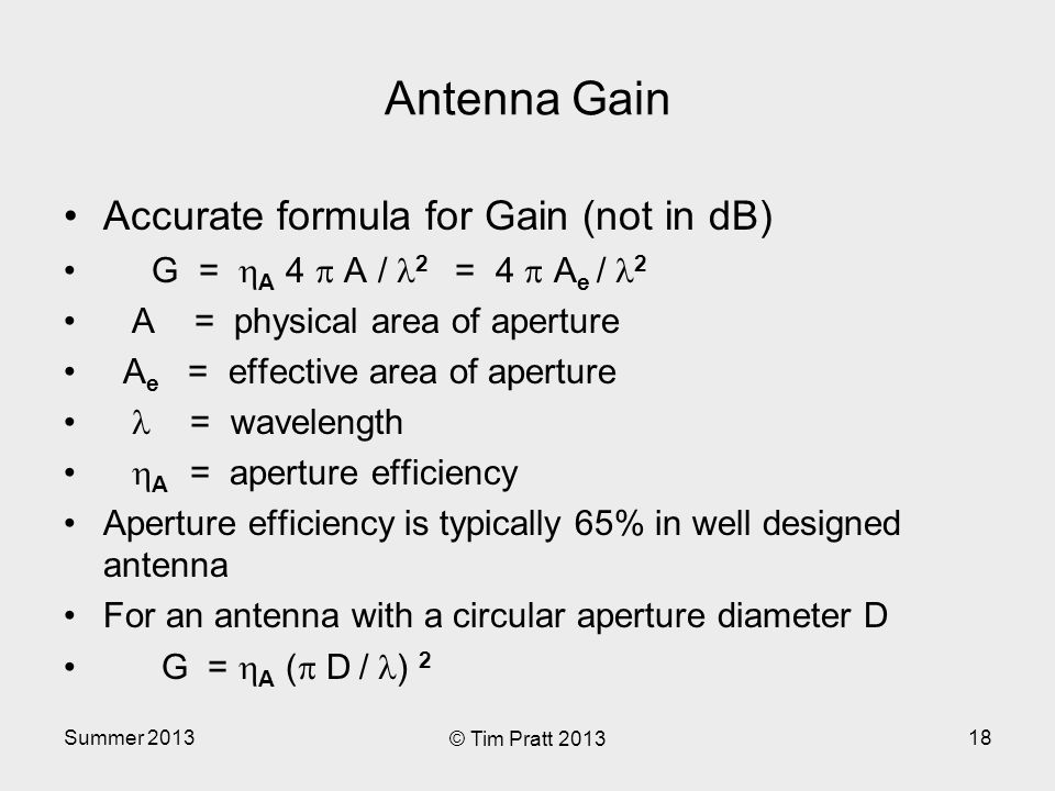 Summer 2013 © Tim Pratt 2013 18 Antenna Gain Accurate formula for Gain (not in dB) G =  A 4  A / 2 = 4  A e / 2 A = physical area of aperture A e = effective area of aperture = wavelength  A = aperture efficiency Aperture efficiency is typically 65% in well designed antenna For an antenna with a circular aperture diameter D G =  A (  D / ) 2