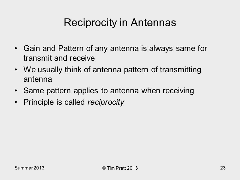 Reciprocity in Antennas Gain and Pattern of any antenna is always same for transmit and receive We usually think of antenna pattern of transmitting antenna Same pattern applies to antenna when receiving Principle is called reciprocity Summer 2013 © Tim Pratt 2013 23