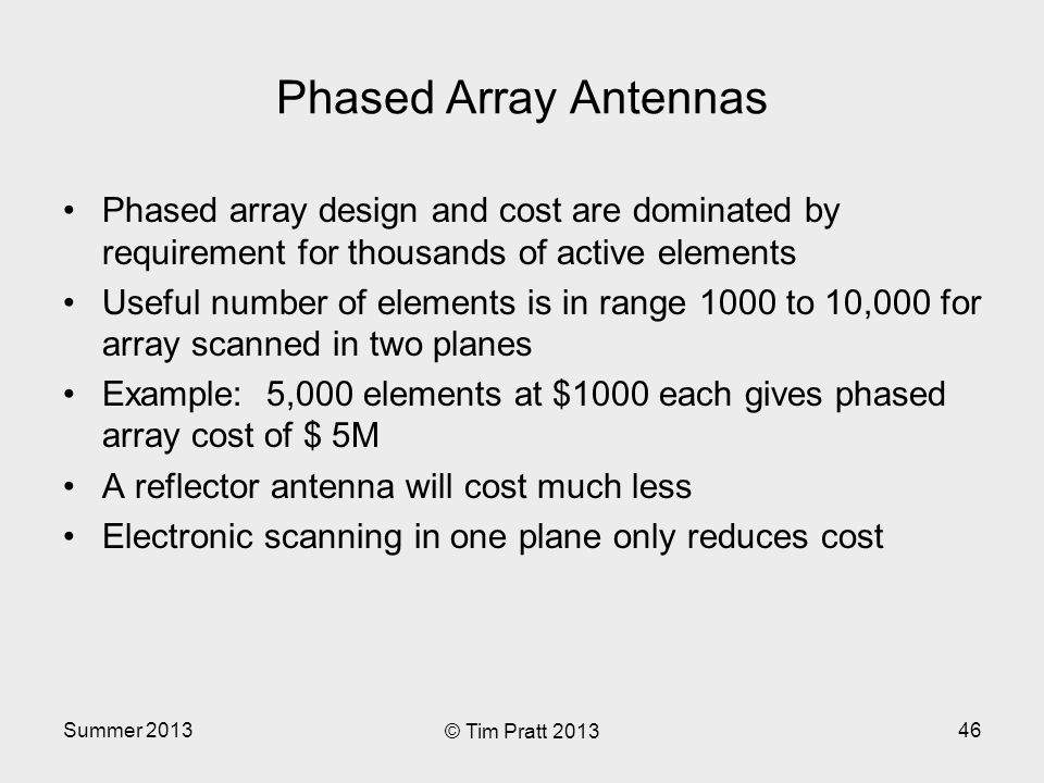 Summer 2013 © Tim Pratt 2013 46 Phased Array Antennas Phased array design and cost are dominated by requirement for thousands of active elements Useful number of elements is in range 1000 to 10,000 for array scanned in two planes Example: 5,000 elements at $1000 each gives phased array cost of $ 5M A reflector antenna will cost much less Electronic scanning in one plane only reduces cost