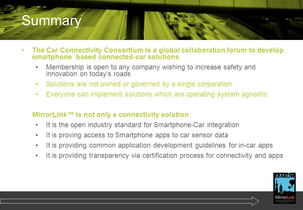 The Car Connectivity Consortium is a global collaboration forum to develop smartphone based connected-car solutions Membership is open to any company wishing to increase safety and innovation on today's roads Solutions are not owned or governed by a single corporation Everyone can implement solutions which are operating system agnostic MirrorLink™ is not only a connectivity solution It is the open industry standard for Smartphone-Car integration It is proving access to Smartphone apps to car sensor data It is providing common application development guidelines for in-car apps It is providing transparency via certification process for connectivity and apps Summary