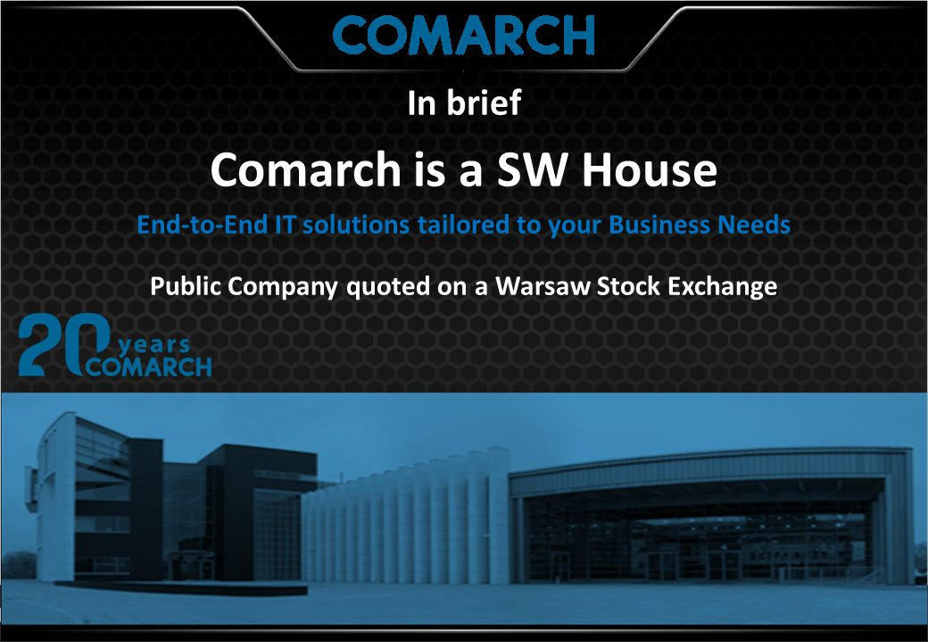 In brief Comarch is a SW House End-to-End IT solutions tailored to your Business Needs Public Company quoted on a Warsaw Stock Exchange