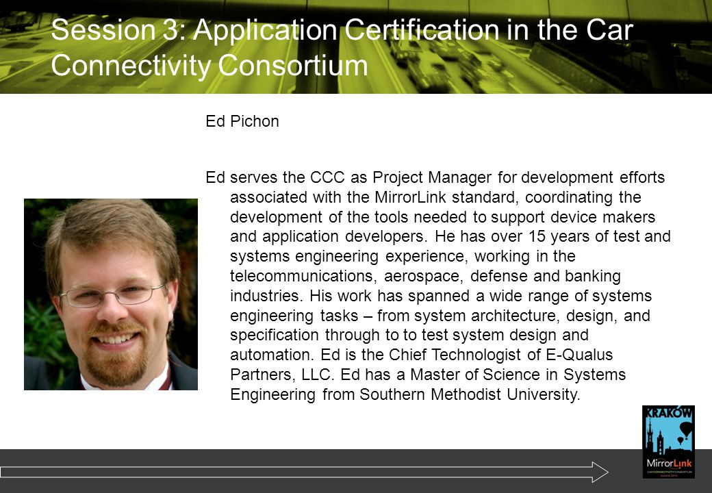 Ed Pichon Ed serves the CCC as Project Manager for development efforts associated with the MirrorLink standard, coordinating the development of the tools needed to support device makers and application developers.