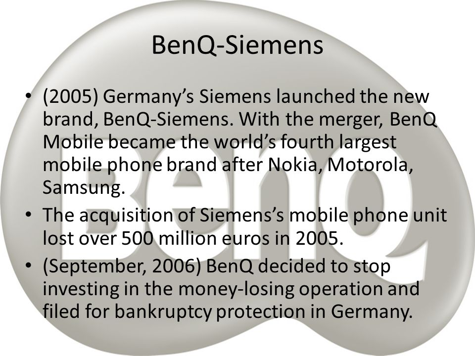  So they estimated that is easier to get rid of that part of their company s business  Merger like this one (Siemens-BenQ) is really difficult because both companies are big, doing similar but not the same business and definitely not in the same way  Companies are from different part of the world with different management capacity and style, language barrier, and not even to mention different social potential of their employees.