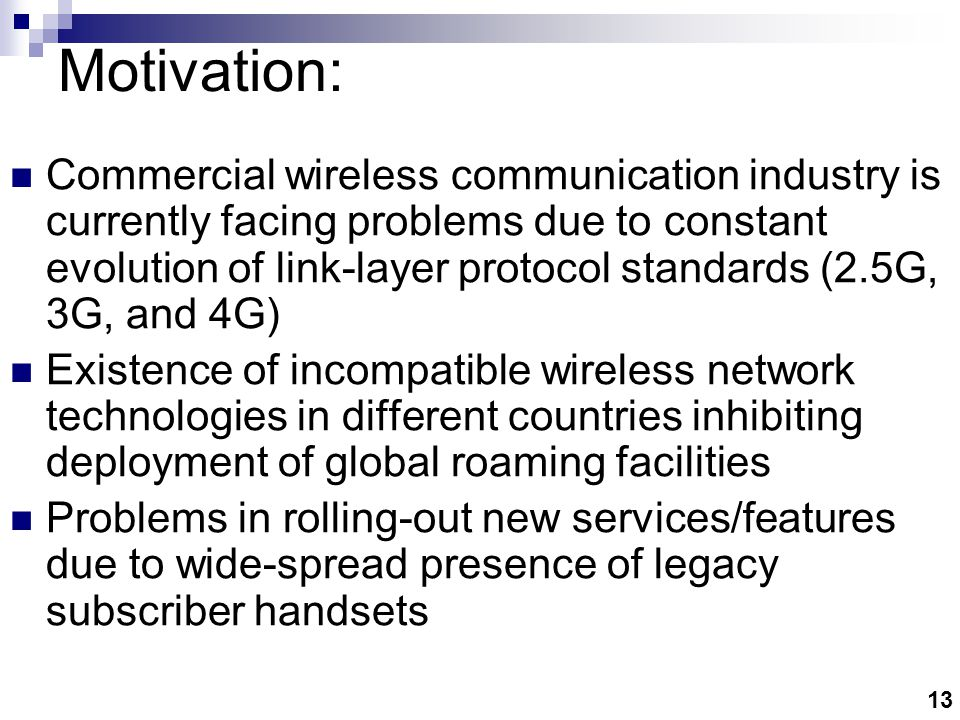 13 Motivation: Commercial wireless communication industry is currently facing problems due to constant evolution of link-layer protocol standards (2.5G, 3G, and 4G) Existence of incompatible wireless network technologies in different countries inhibiting deployment of global roaming facilities Problems in rolling-out new services/features due to wide-spread presence of legacy subscriber handsets