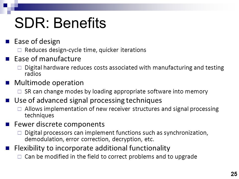 25 SDR: Benefits Ease of design  Reduces design-cycle time, quicker iterations Ease of manufacture  Digital hardware reduces costs associated with manufacturing and testing radios Multimode operation  SR can change modes by loading appropriate software into memory Use of advanced signal processing techniques  Allows implementation of new receiver structures and signal processing techniques Fewer discrete components  Digital processors can implement functions such as synchronization, demodulation, error correction, decryption, etc.