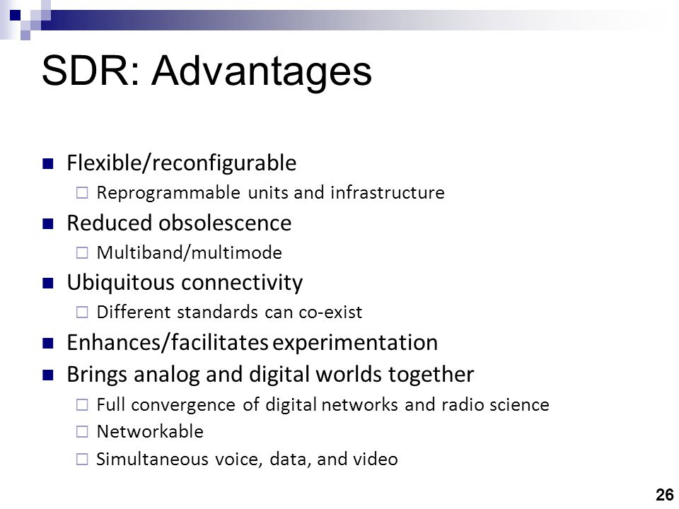 26 SDR: Advantages Flexible/reconfigurable  Reprogrammable units and infrastructure Reduced obsolescence  Multiband/multimode Ubiquitous connectivity  Different standards can co-exist Enhances/facilitates experimentation Brings analog and digital worlds together  Full convergence of digital networks and radio science  Networkable  Simultaneous voice, data, and video