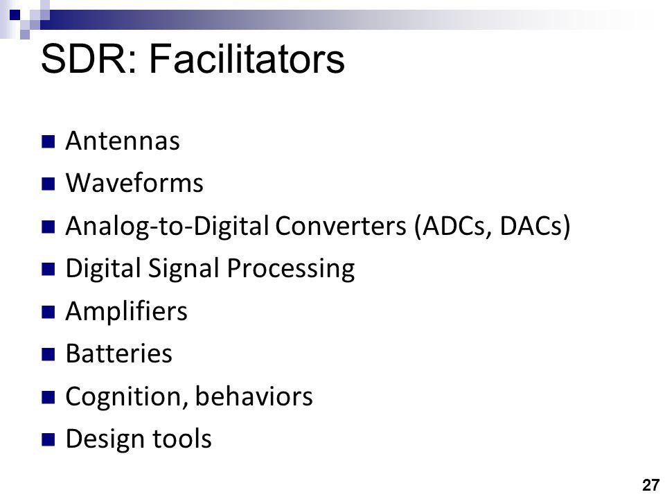 27 SDR: Facilitators Antennas Waveforms Analog-to-Digital Converters (ADCs, DACs) Digital Signal Processing Amplifiers Batteries Cognition, behaviors Design tools