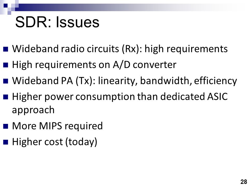 28 SDR: Issues Wideband radio circuits (Rx): high requirements High requirements on A/D converter Wideband PA (Tx): linearity, bandwidth, efficiency Higher power consumption than dedicated ASIC approach More MIPS required Higher cost (today)