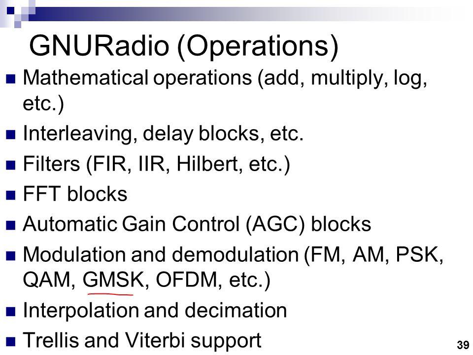 39 GNURadio (Operations) Mathematical operations (add, multiply, log, etc.) Interleaving, delay blocks, etc.