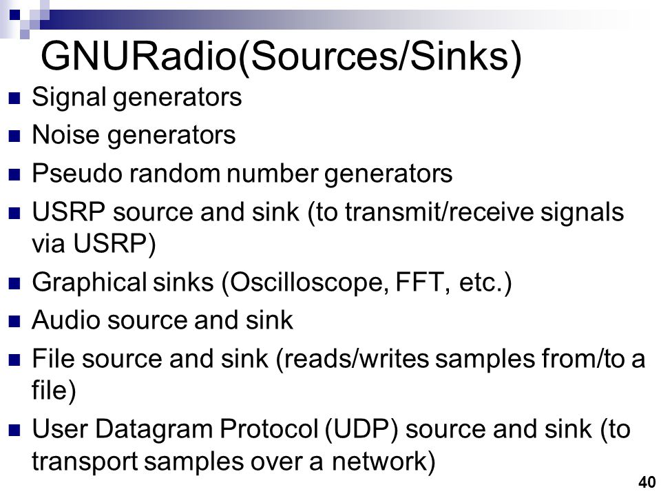 40 GNURadio(Sources/Sinks) Signal generators Noise generators Pseudo random number generators USRP source and sink (to transmit/receive signals via USRP) Graphical sinks (Oscilloscope, FFT, etc.) Audio source and sink File source and sink (reads/writes samples from/to a file) User Datagram Protocol (UDP) source and sink (to transport samples over a network)