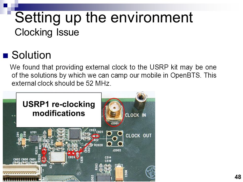48 Solution We found that providing external clock to the USRP kit may be one of the solutions by which we can camp our mobile in OpenBTS.