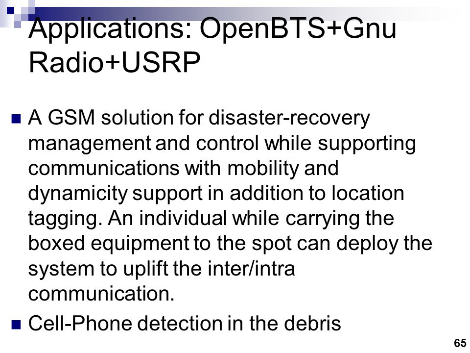 65 Applications: OpenBTS+Gnu Radio+USRP A GSM solution for disaster-recovery management and control while supporting communications with mobility and dynamicity support in addition to location tagging.