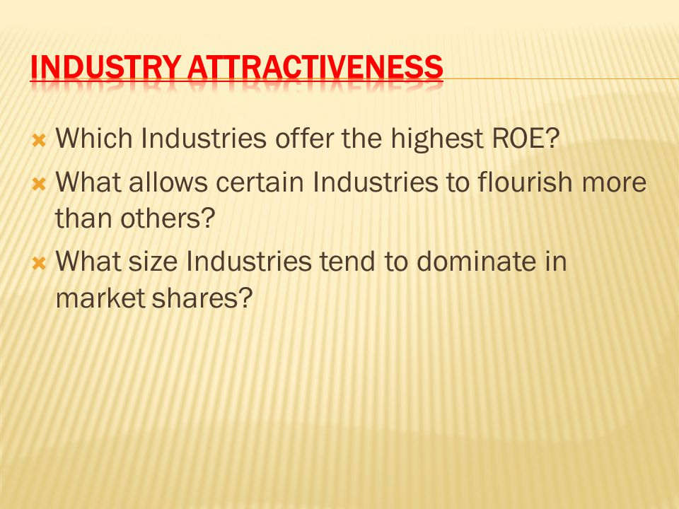  Which Industries offer the highest ROE?  What allows certain Industries to flourish more than others?  What size Industries tend to dominate in ma