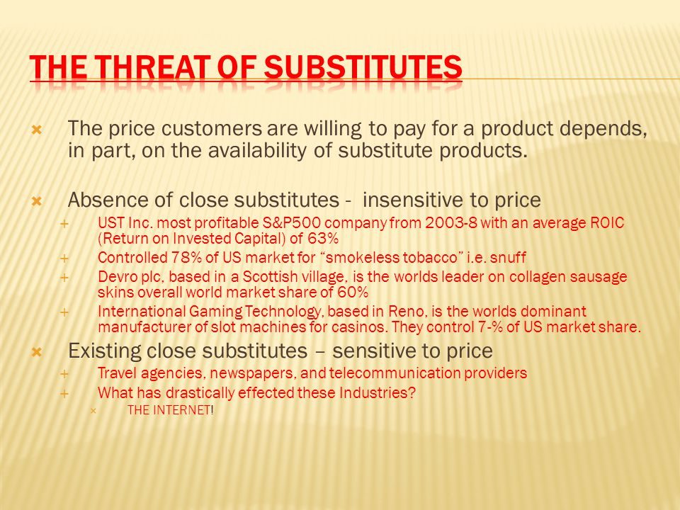  The price customers are willing to pay for a product depends, in part, on the availability of substitute products.  Absence of close substitutes -