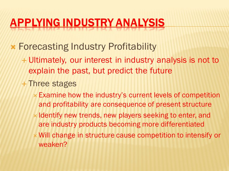  Forecasting Industry Profitability  Ultimately, our interest in industry analysis is not to explain the past, but predict the future  Three stages