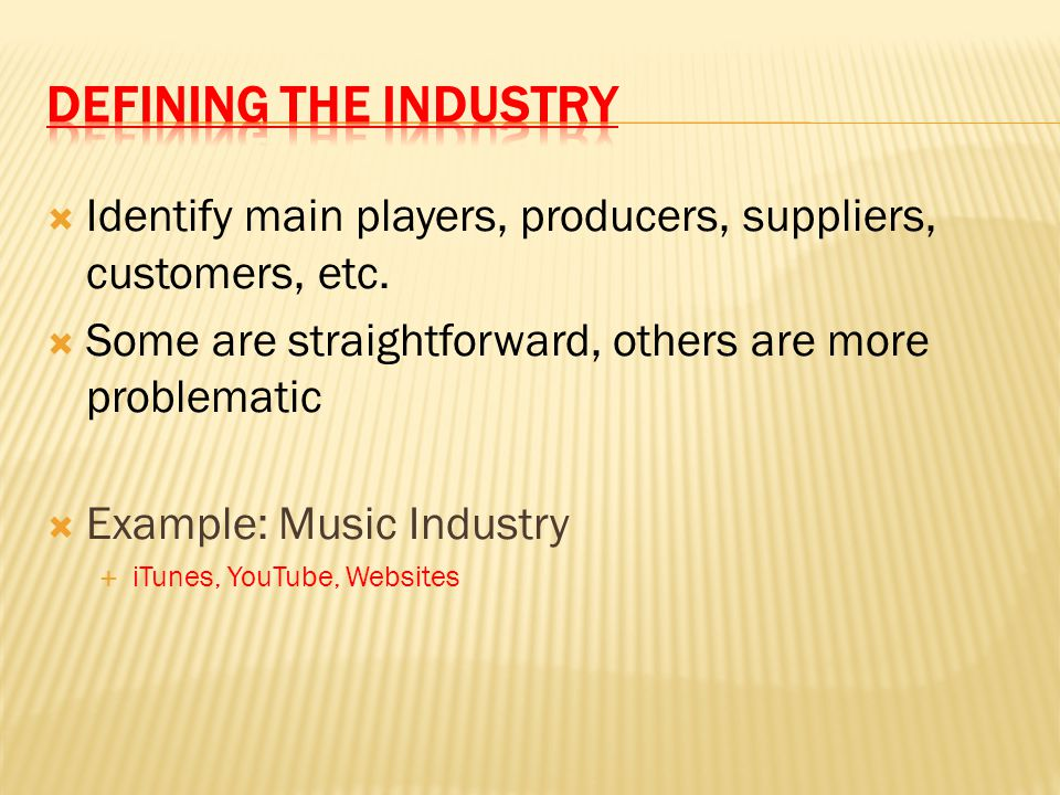  Identify main players, producers, suppliers, customers, etc.  Some are straightforward, others are more problematic  Example: Music Industry  iTu