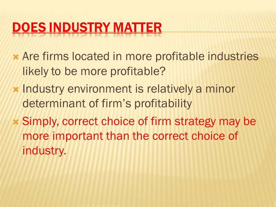 Are firms located in more profitable industries likely to be more profitable?  Industry environment is relatively a minor determinant of firm's pro