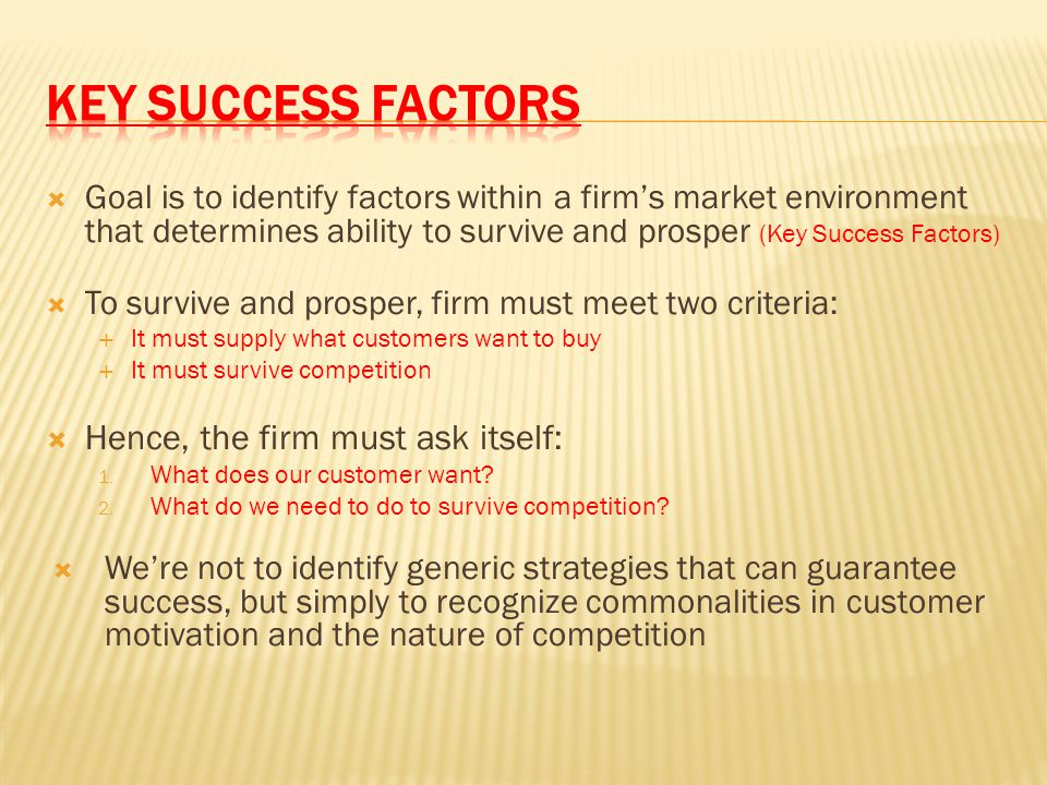  Goal is to identify factors within a firm's market environment that determines ability to survive and prosper (Key Success Factors)  To survive and