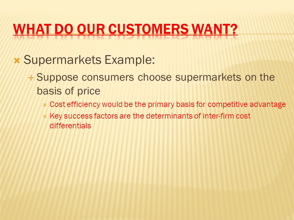  Supermarkets Example:  Suppose consumers choose supermarkets on the basis of price  Cost efficiency would be the primary basis for competitive adv