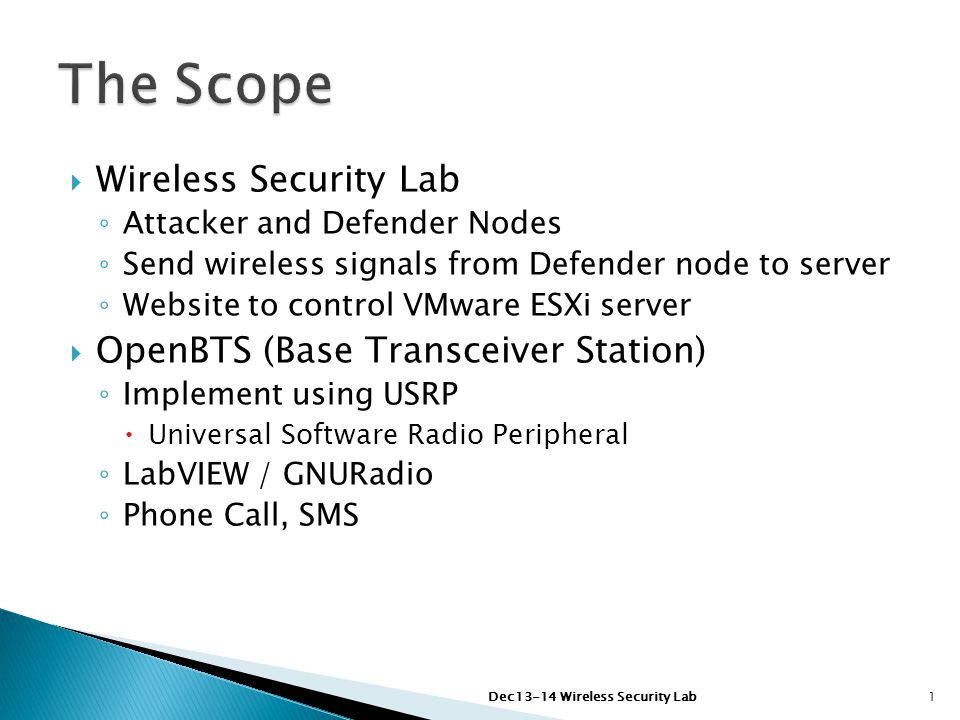  Wireless Security Lab ◦ Attacker and Defender Nodes ◦ Send wireless signals from Defender node to server ◦ Website to control VMware ESXi server  OpenBTS (Base Transceiver Station) ◦ Implement using USRP  Universal Software Radio Peripheral ◦ LabVIEW / GNURadio ◦ Phone Call, SMS Dec13-14 Wireless Security Lab1