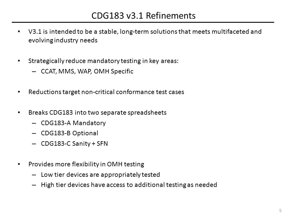 CDG183 v3.1 Refinements V3.1 is intended to be a stable, long-term solutions that meets multifaceted and evolving industry needs Strategically reduce mandatory testing in key areas: – CCAT, MMS, WAP, OMH Specific Reductions target non-critical conformance test cases Breaks CDG183 into two separate spreadsheets – CDG183-A Mandatory – CDG183-B Optional – CDG183-C Sanity + SFN Provides more flexibility in OMH testing – Low tier devices are appropriately tested – High tier devices have access to additional testing as needed 5
