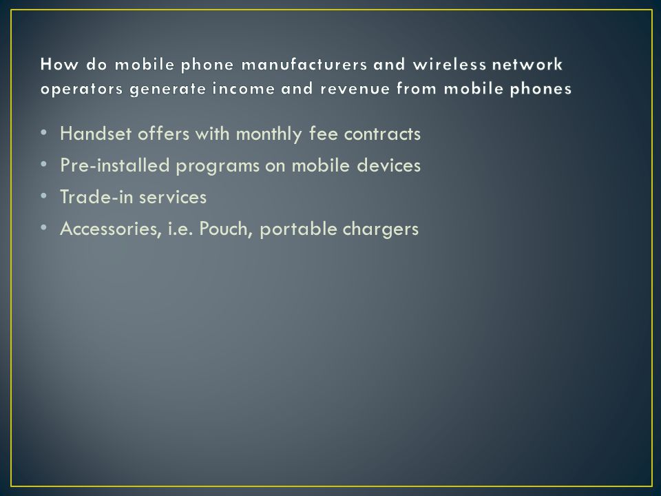 Handset offers with monthly fee contracts Pre-installed programs on mobile devices Trade-in services Accessories, i.e.