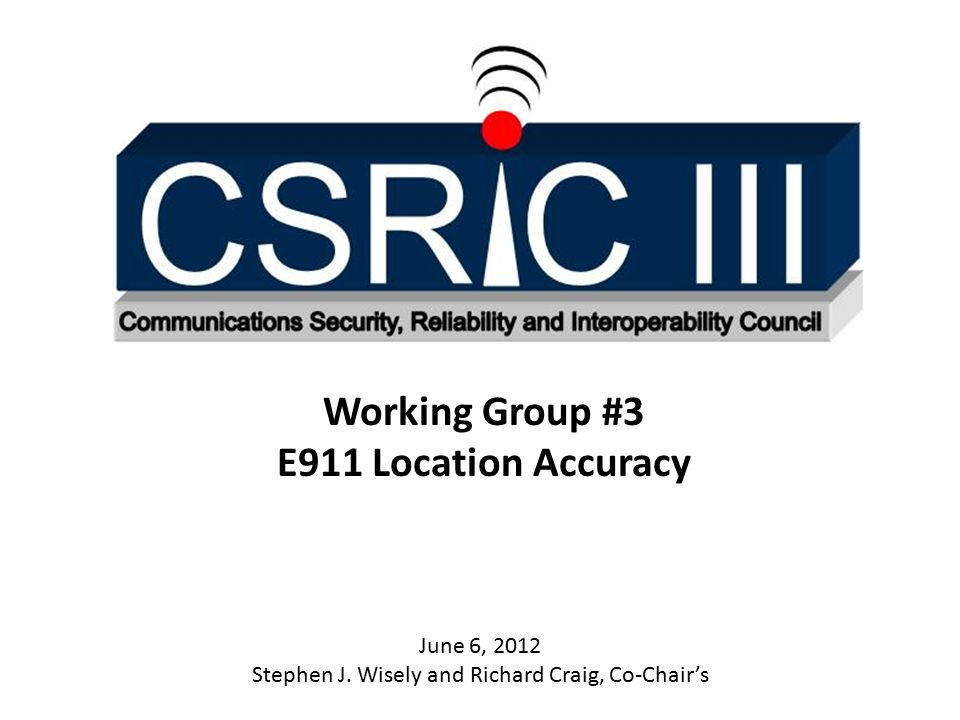 Working Group #3 E911 Location Accuracy June 6, 2012 Stephen J.