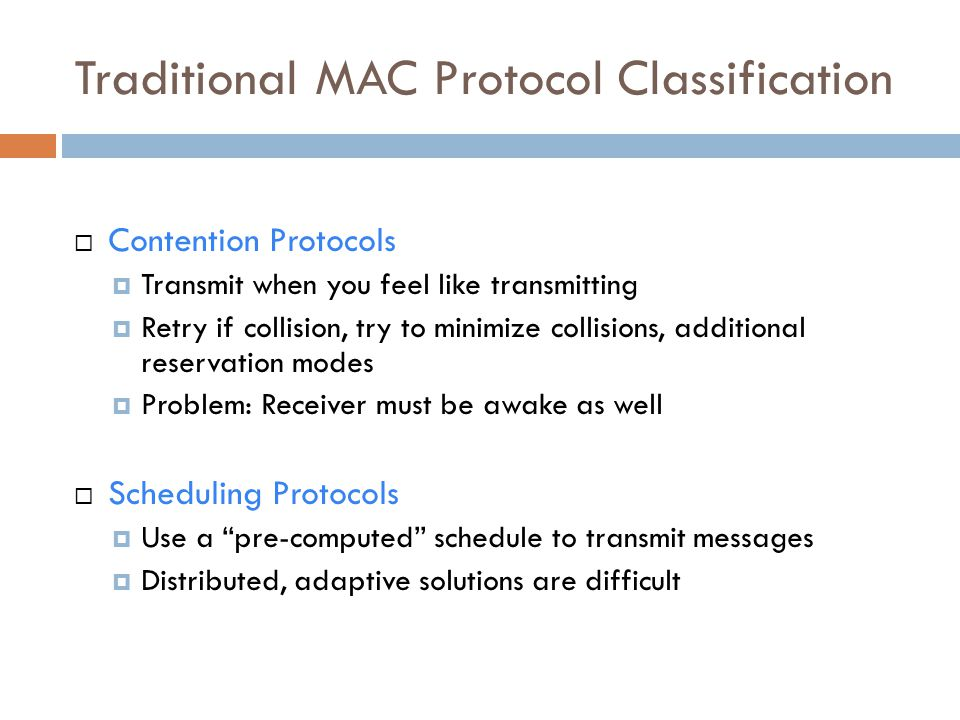 Traditional MAC Protocol Classification  Contention Protocols  Transmit when you feel like transmitting  Retry if collision, try to minimize collis