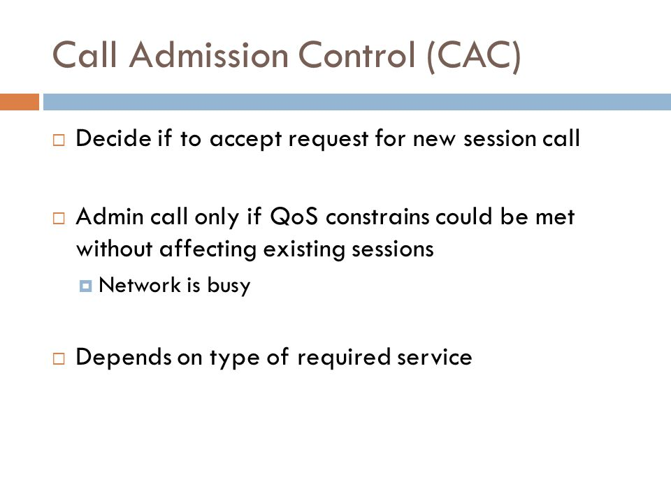 Call Admission Control (CAC)  Decide if to accept request for new session call  Admin call only if QoS constrains could be met without affecting exi