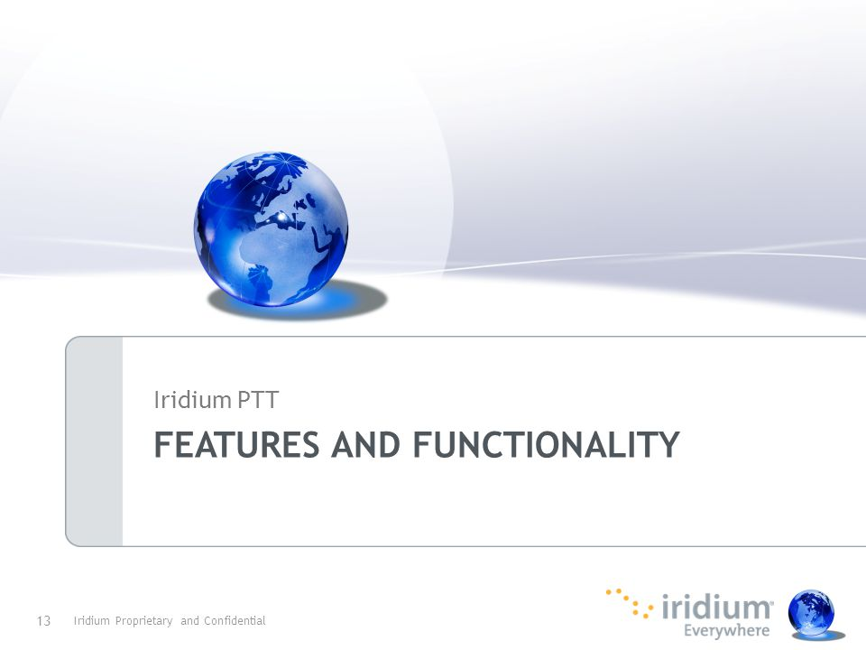 FEATURES AND FUNCTIONALITY Iridium PTT Iridium Proprietary and Confidential 13