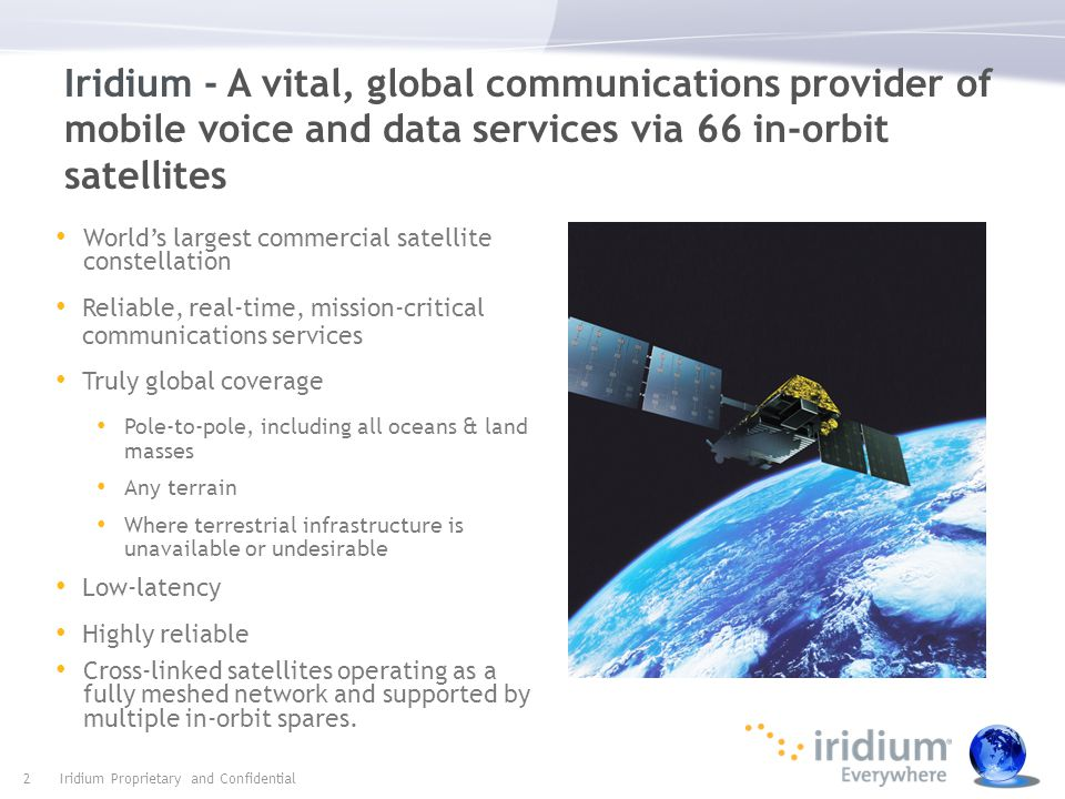 Follow us Iridium's Long Term Competitive Advantage 3 A unique LEO constellation sets it apart from MEO and GEO systems Shorter distance results in a better customer experience Cross-linked and overlapping mesh architecture Delivers superior availability, efficiency, flexibility and reliability Near-polar orbit constellation truly means Iridium Everywhere Connectivity is driving missions worldwide Our satellite network provides a superior and differentiated experience for our customers